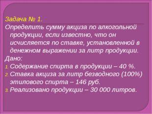 Задача № 1. Определить сумму акциза по алкогольной продукции, если известно,