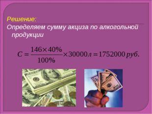 Решение: Определяем сумму акциза по алкогольной продукции