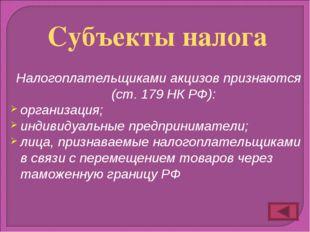 Налогоплательщиками акцизов признаются (ст. 179 НК РФ): организация; индивиду