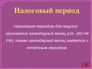 Налоговым периодом для акцизов признается календарный месяц (ст. 192 НК РФ),