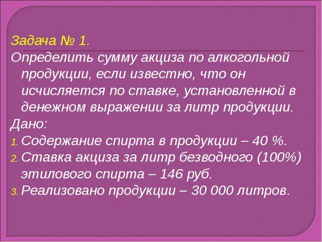 Задача № 1. Определить сумму акциза по алкогольной продукции, если известно,...