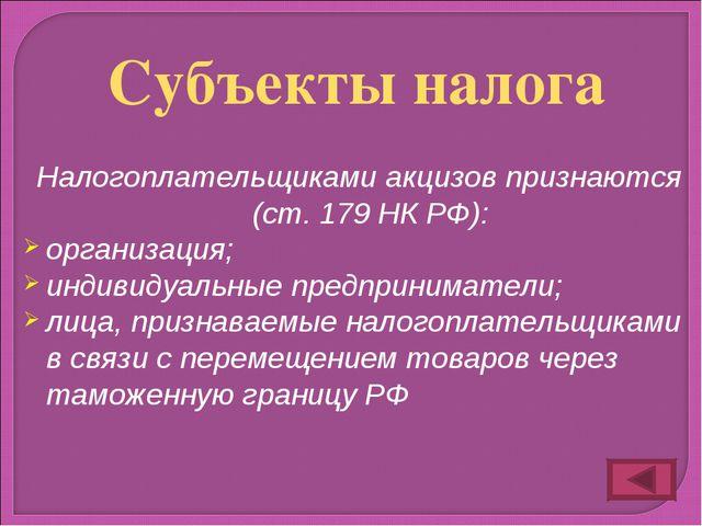 Налогоплательщиками акцизов признаются (ст. 179 НК РФ): организация; индивиду...