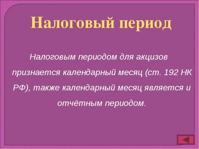 Налоговым периодом для акцизов признается календарный месяц (ст. 192 НК РФ),...
