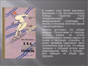 * В романе «Ход белой королевы» рассказано о том, как юная лыжница Наташа Ску