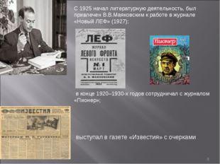 * С 1925 начал литературную деятельность, был привлечен В.В.Маяковским к рабо