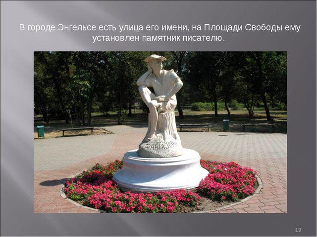 * В городе Энгельсе есть улица его имени, на Площади Свободы ему установлен п...