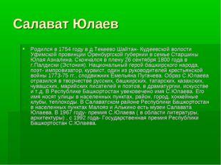 Салават Юлаев Родился в 1754 году в д.Текеево Шайтан- Кудеевской волости Уфим