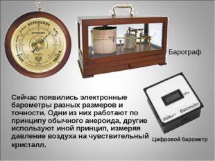 Сейчас появились электронные барометры разных размеров и точности. Одни из ни