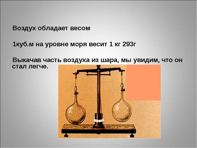Воздух обладает весом 1куб.м на уровне моря весит 1 кг 293г Выкачав часть воз...