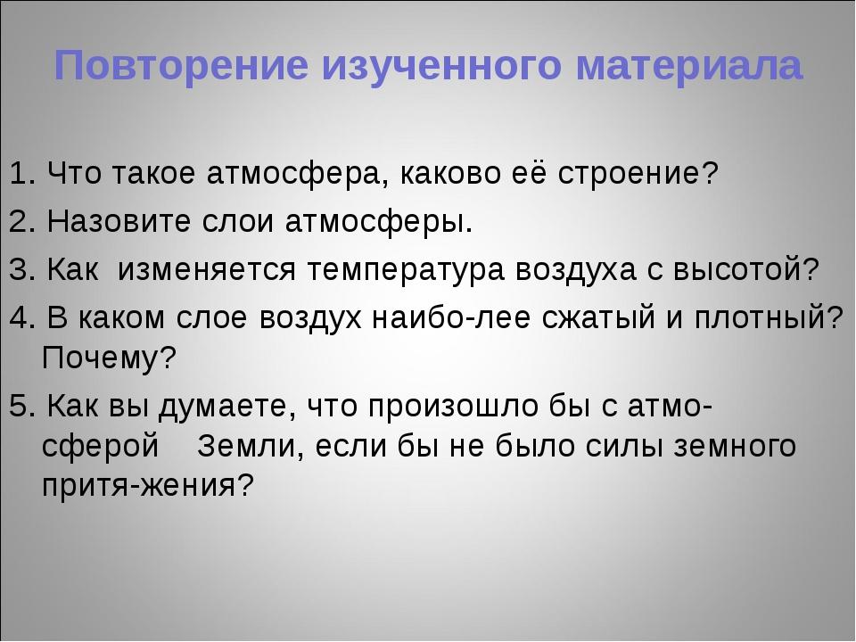 Повторение изученного материала 1. Что такое атмосфера, каково её строение? 2...