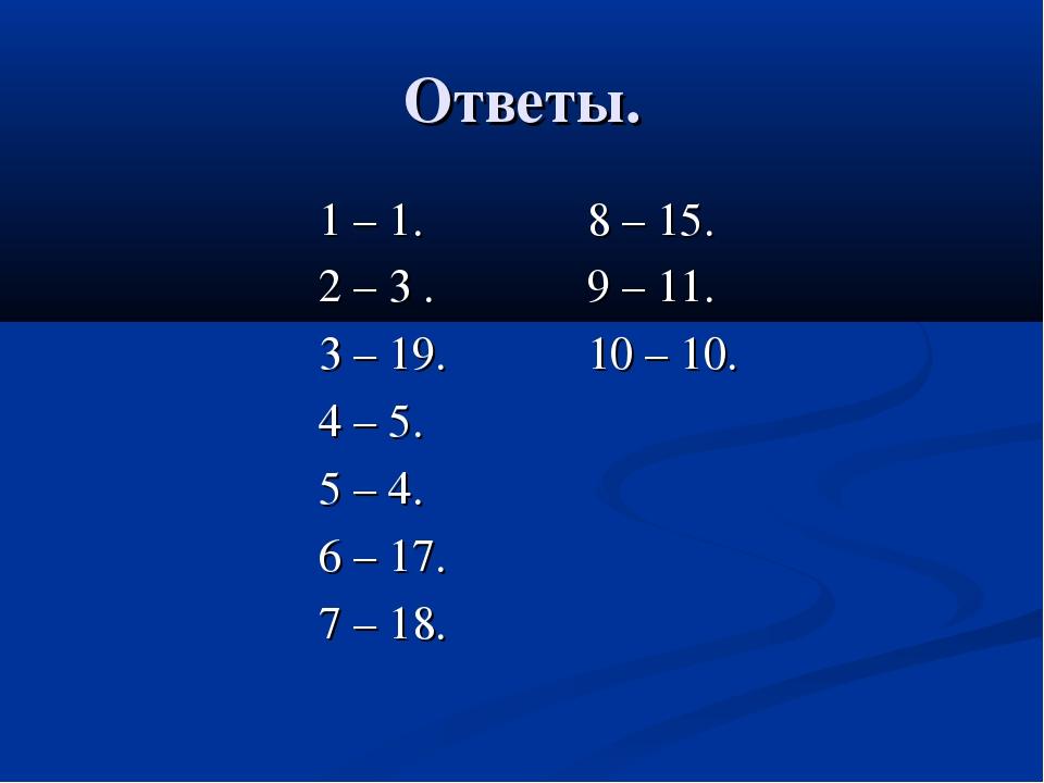 Ответы. 1 – 1. 8 – 15. 2 – 3 . 9 – 11. 3 – 19. 10 – 10. 4 – 5. 5 – 4. 6 – 17....