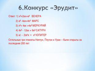 Ответ: 1) х²+2ах+а² ВЕНЕРА 2) а²- 4ах+4х² МАРС 3) х²+ 4ах +4а² МЕРКУРИЙ 4) 4х