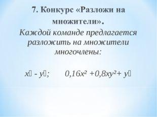 Каждой команде предлагается разложить на множители многочлены: х⁴ - y⁴; 0,16х