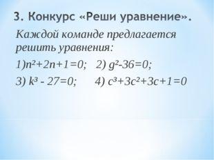 Каждой команде предлагается решить уравнения: 1)n²+2n+1=0; 2) g²-36=0; 3) k³