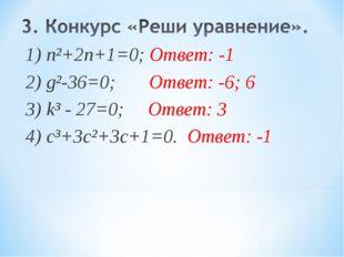 1) n²+2n+1=0; Ответ: -1 2) g²-36=0; Ответ: -6; 6 3) k³ - 27=0; Ответ: 3 4) с³