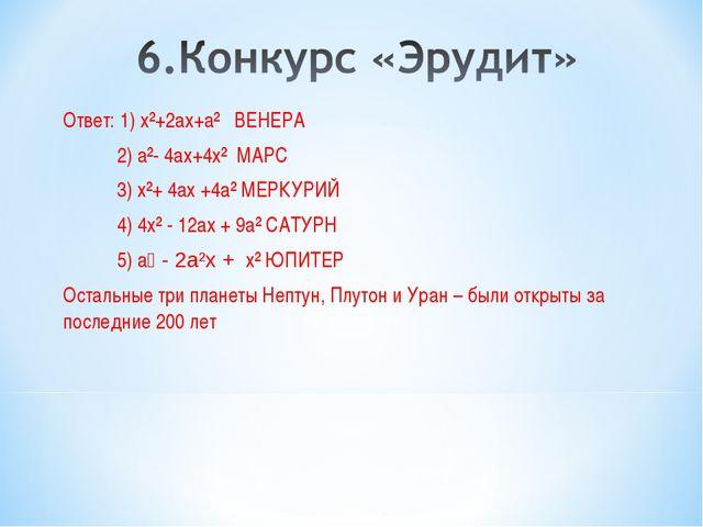 Ответ: 1) х²+2ах+а² ВЕНЕРА 2) а²- 4ах+4х² МАРС 3) х²+ 4ах +4а² МЕРКУРИЙ 4) 4х...
