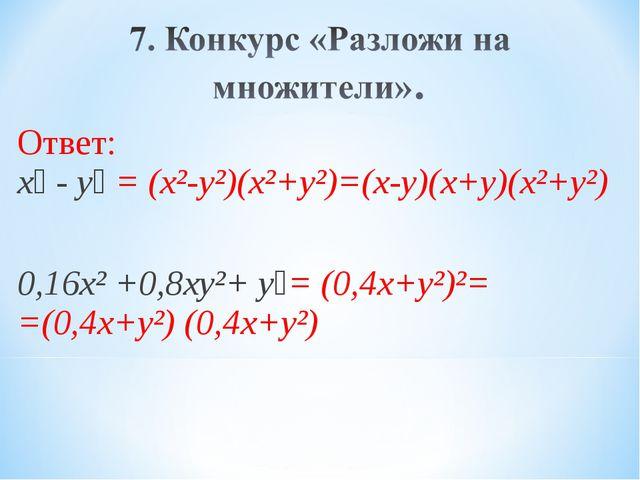 Ответ: х⁴ - y⁴ = (х²-y²)(х²+y²)=(х-y)(х+y)(х²+y²) 0,16х² +0,8хy²+ y⁴= (0,4х+y...
