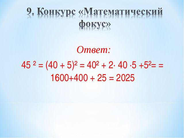 Ответ: 45 ² = (40 + 5)² = 40² + 2∙ 40 ∙5 +5²= = 1600+400 + 25 = 2025