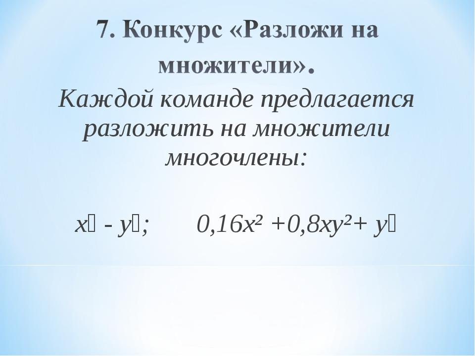 Каждой команде предлагается разложить на множители многочлены: х⁴ - y⁴; 0,16х...