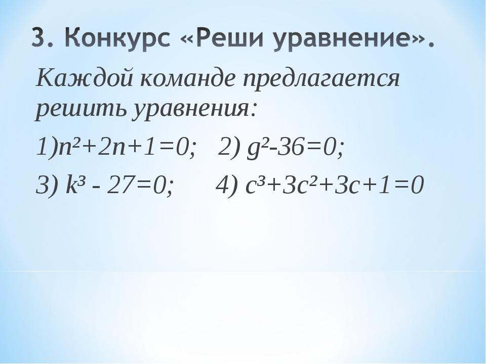 Каждой команде предлагается решить уравнения: 1)n²+2n+1=0; 2) g²-36=0; 3) k³...