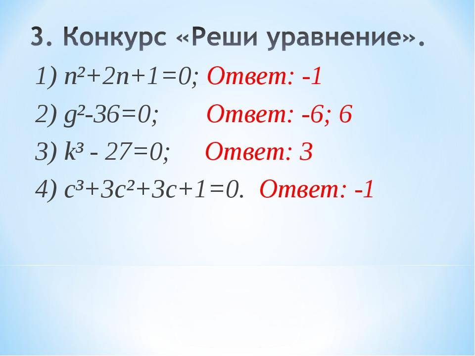 1) n²+2n+1=0; Ответ: -1 2) g²-36=0; Ответ: -6; 6 3) k³ - 27=0; Ответ: 3 4) с³...