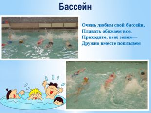 Бассейн Очень любим свой бассейн, Плавать обожаем все. Приходите, всех зовем—