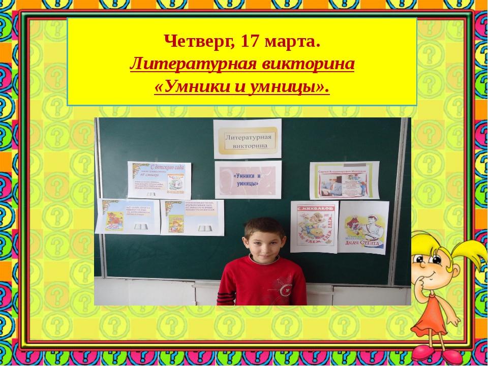 Четверг, 17 марта. Литературная викторина «Умники и умницы».