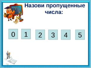 Назови пропущенные числа: 0 1 3 4 5 2