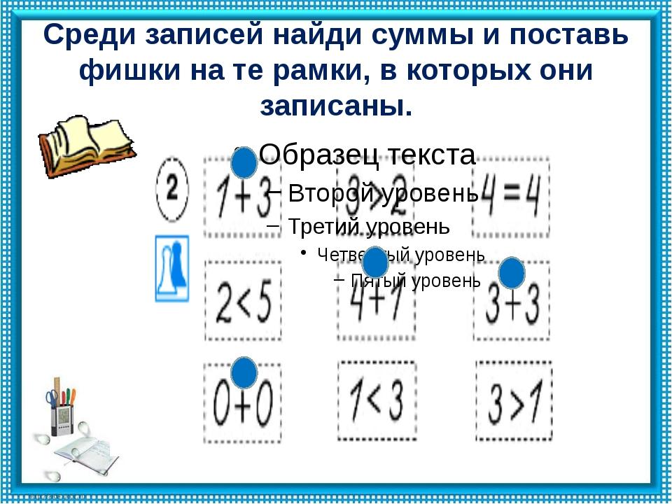 Среди записей найди суммы и поставь фишки на те рамки, в которых они записаны.