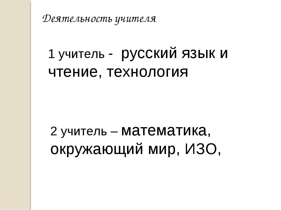 Деятельность учителя 1 учитель - русский язык и чтение, технология 2 учитель...