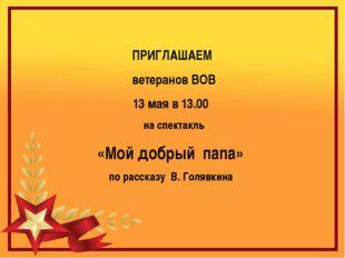ПРИГЛАШАЕМ ветеранов ВОВ 13 мая в 13.00 на спектакль «Мой добрый папа» по ра