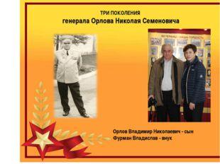 ТРИ ПОКОЛЕНИЯ генерала Орлова Николая Семеновича Орлов Владимир Николаевич -