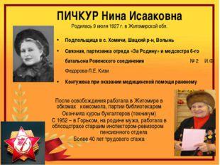 ПИЧКУР Нина Исааковна Родилась 9 июля 1927 г. в Житомирской обл. Подпольщица