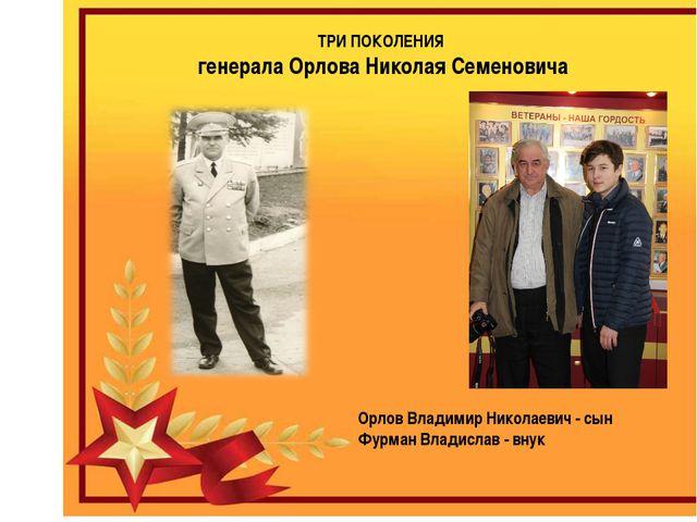 ТРИ ПОКОЛЕНИЯ генерала Орлова Николая Семеновича Орлов Владимир Николаевич -...