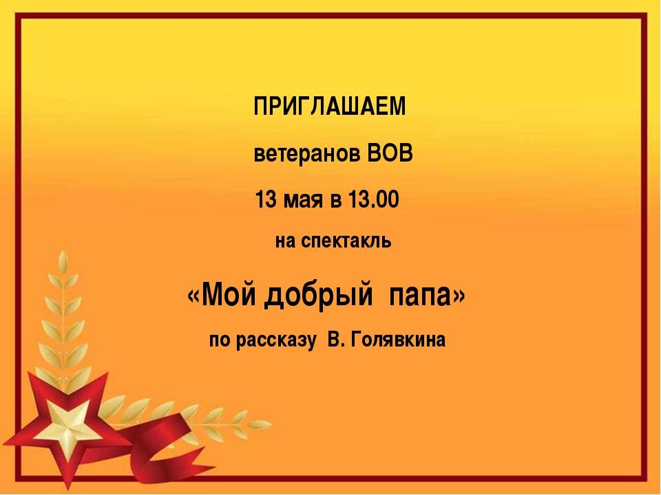 ПРИГЛАШАЕМ ветеранов ВОВ 13 мая в 13.00 на спектакль «Мой добрый папа» по ра...