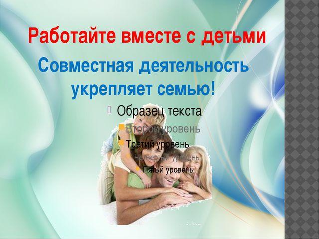Работайте вместе с детьми Совместная деятельность укрепляет семью!