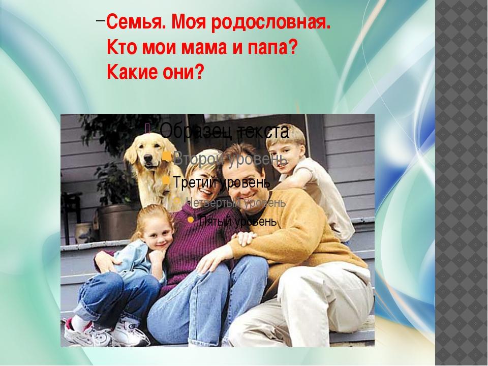 Семья. Моя родословная. Кто мои мама и папа? Какие они?