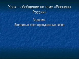 Урок – обобщение по теме «Равнины России» Задание: Вставить в текст пропущенн