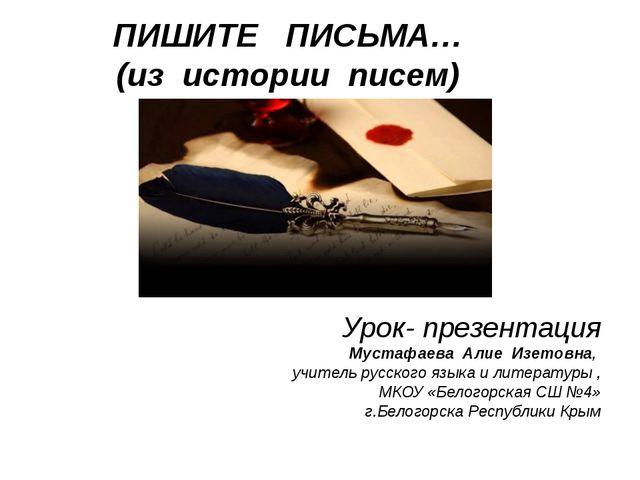 ПИШИТЕ ПИСЬМА… (из истории писем) Урок- презентация Мустафаева Алие Изетовна,...