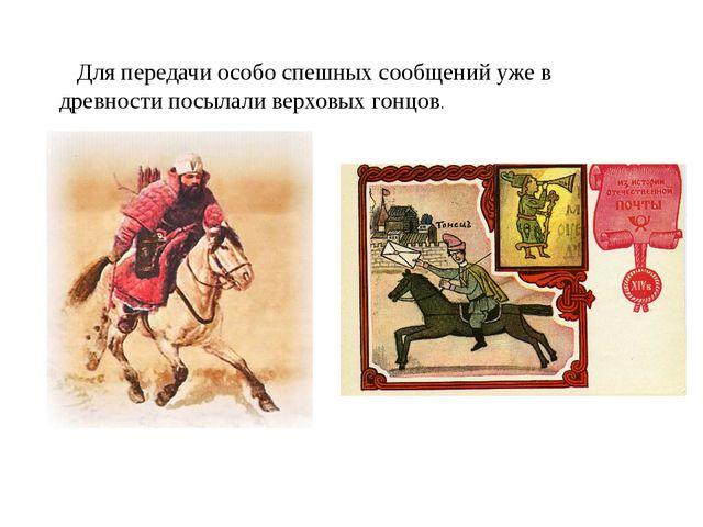 Для передачи особо спешных сообщений уже в древности посылали верховых гонцов.
