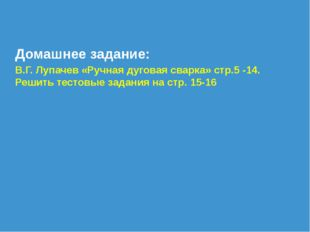 Домашнее задание: В.Г. Лупачев «Ручная дуговая сварка» стр.5 -14. Решить тест