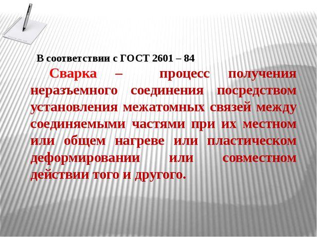 В соответствии с ГОСТ 2601 – 84 Сварка – процесс получения неразъемного соеди...