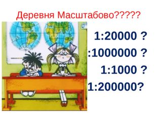 Деревня Масштабово????? 1:20000 ? 1:1000000 ? 1:1000 ? 1:200000?