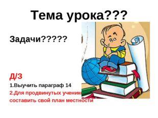Тема урока??? Задачи????? Д/З 1.Выучить параграф 14 2.Для продвинутых ученико