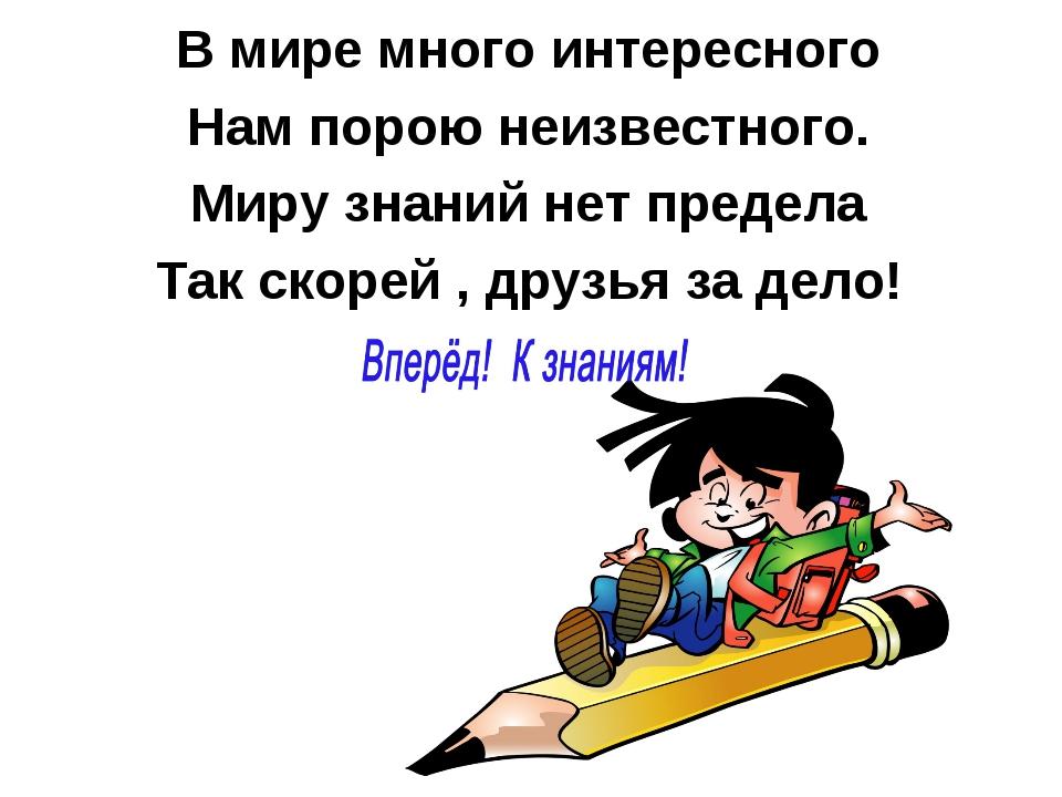 В мире много интересного Нам порою неизвестного. Миру знаний нет предела Так...