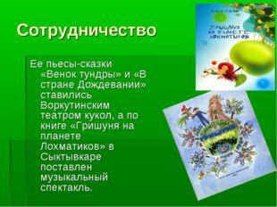 Сотрудничество Ее пьесы-сказки «Венок тундры» и «В стране Дождевании» ставили