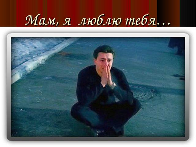 Мам, я люблю тебя…