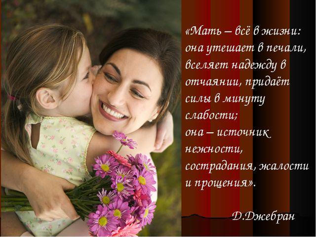 «Мать – всё в жизни: она утешает в печали, вселяет надежду в отчаянии, придаё...