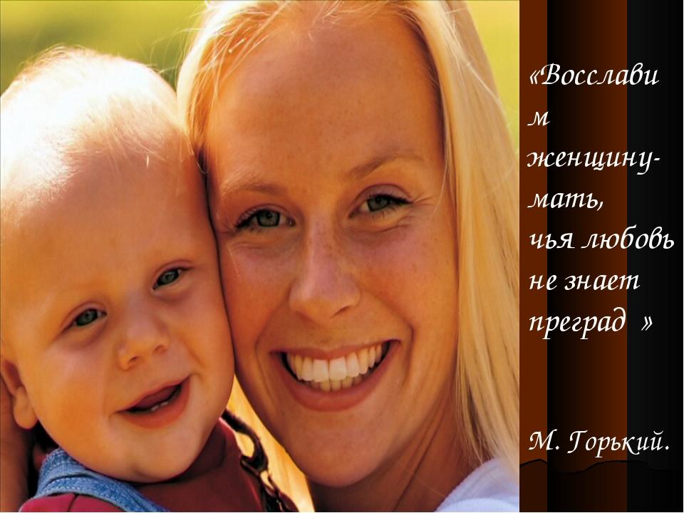 «Восславим женщину-мать, чья любовь не знает преград » М. Горький.