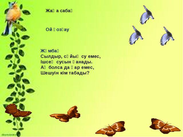 Жаңа сабақ Ой қозғау Жұмбақ Сылдыр, сұйық су емес, Ішсең сусын қанады. Ақ бол...